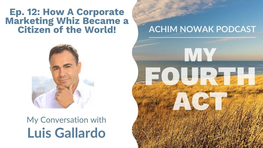 Ep. 12 | Luis Gallardo | How A Corporate Marketing Whiz Became a Citizen of the World!